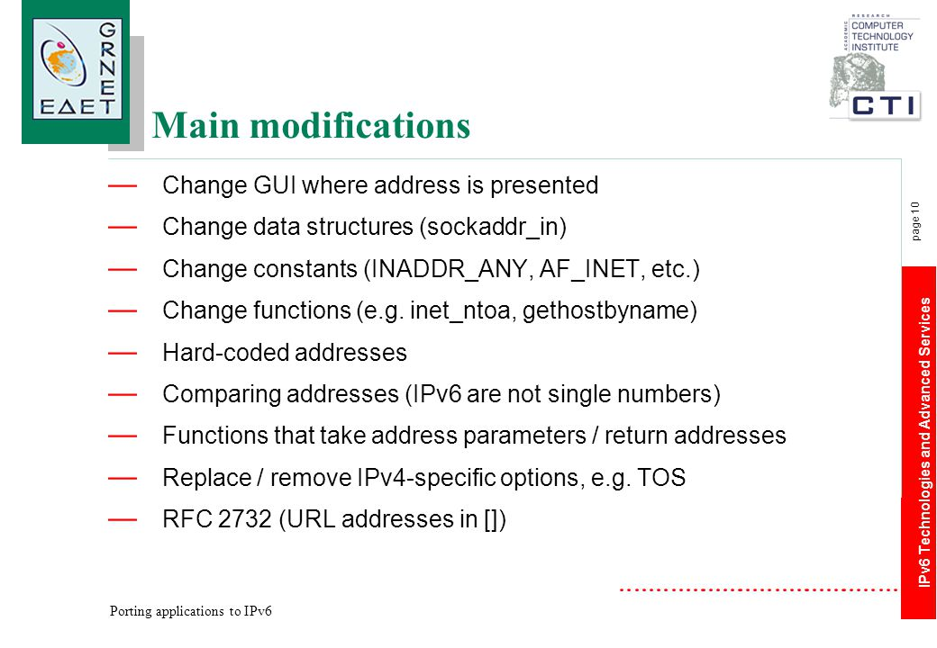 IPv6 Technologies and Advanced Services page 10 Porting applications to IPv6 Main modifications — Change GUI where address is presented — Change data