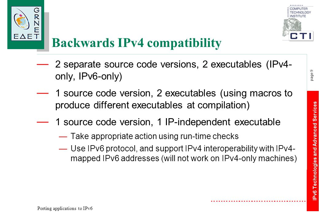IPv6 Technologies and Advanced Services page 9 Porting applications to IPv6 Backwards IPv4 compatibility — 2 separate source code versions, 2 executab