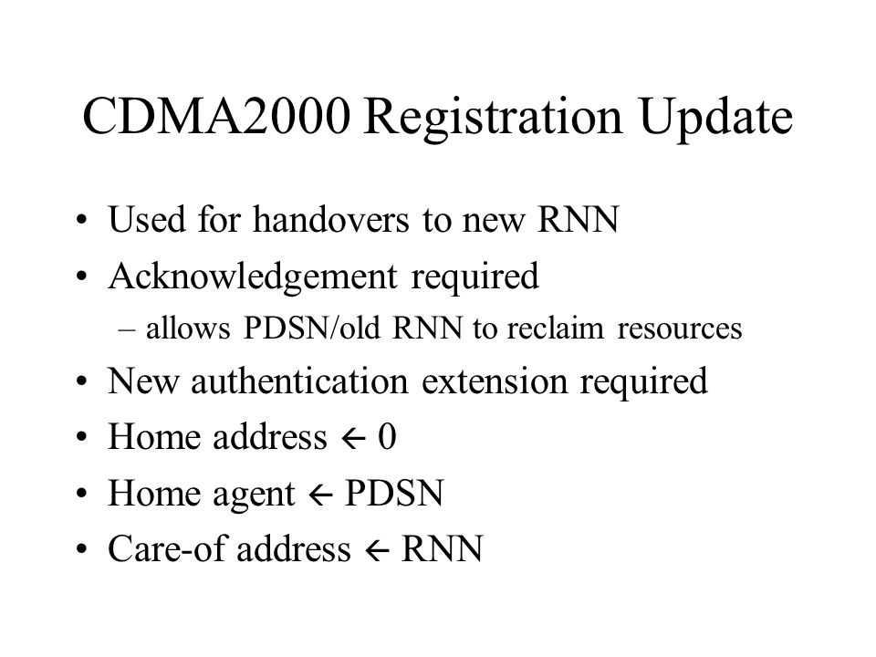 CDMA2000 Registration Update Used for handovers to new RNN Acknowledgement required –allows PDSN/old RNN to reclaim resources New authentication extension required Home address  0 Home agent  PDSN Care-of address  RNN