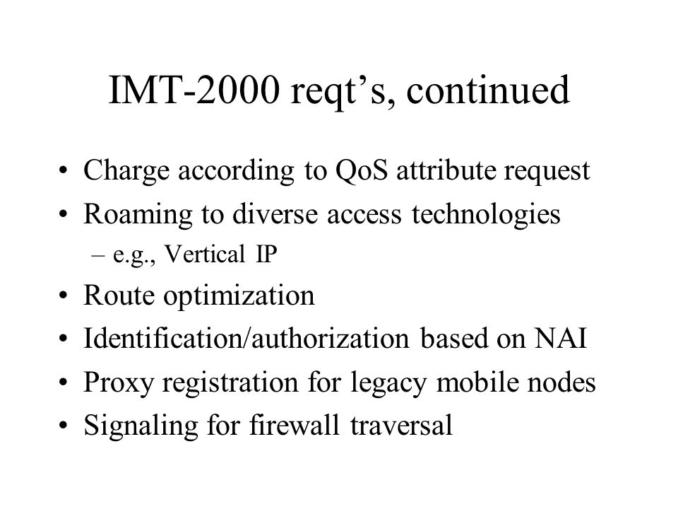 IMT-2000 reqt's, continued Charge according to QoS attribute request Roaming to diverse access technologies –e.g., Vertical IP Route optimization Identification/authorization based on NAI Proxy registration for legacy mobile nodes Signaling for firewall traversal