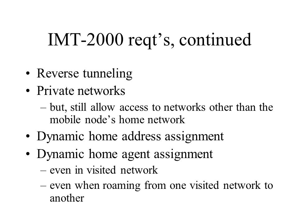 IMT-2000 reqt's, continued Reverse tunneling Private networks –but, still allow access to networks other than the mobile node's home network Dynamic home address assignment Dynamic home agent assignment –even in visited network –even when roaming from one visited network to another
