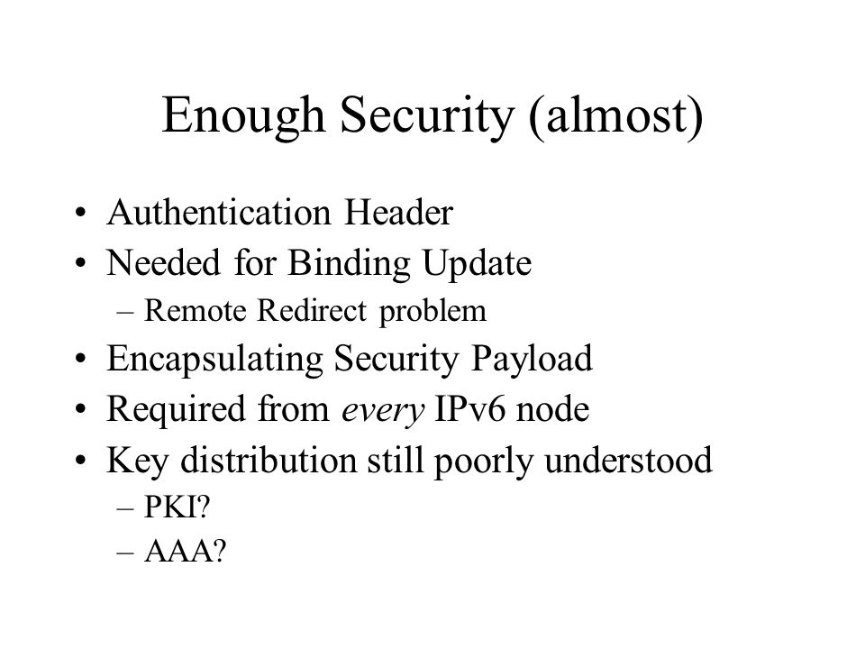 Enough Security (almost) Authentication Header Needed for Binding Update –Remote Redirect problem Encapsulating Security Payload Required from every IPv6 node Key distribution still poorly understood –PKI.