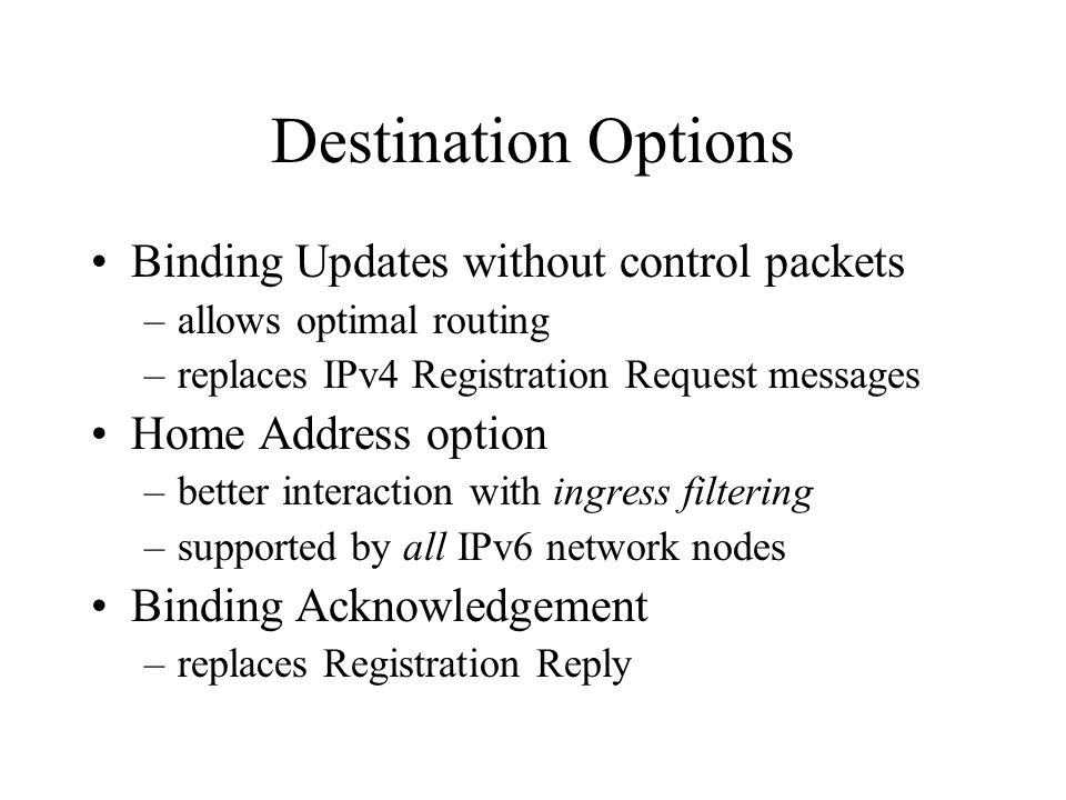 Destination Options Binding Updates without control packets –allows optimal routing –replaces IPv4 Registration Request messages Home Address option –better interaction with ingress filtering –supported by all IPv6 network nodes Binding Acknowledgement –replaces Registration Reply