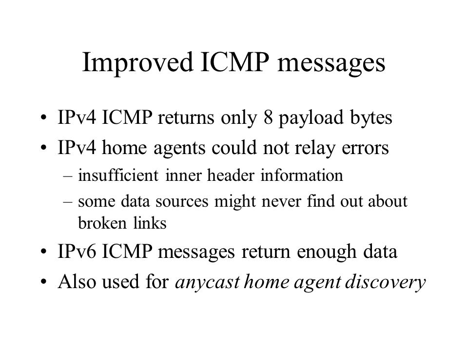 Improved ICMP messages IPv4 ICMP returns only 8 payload bytes IPv4 home agents could not relay errors –insufficient inner header information –some data sources might never find out about broken links IPv6 ICMP messages return enough data Also used for anycast home agent discovery