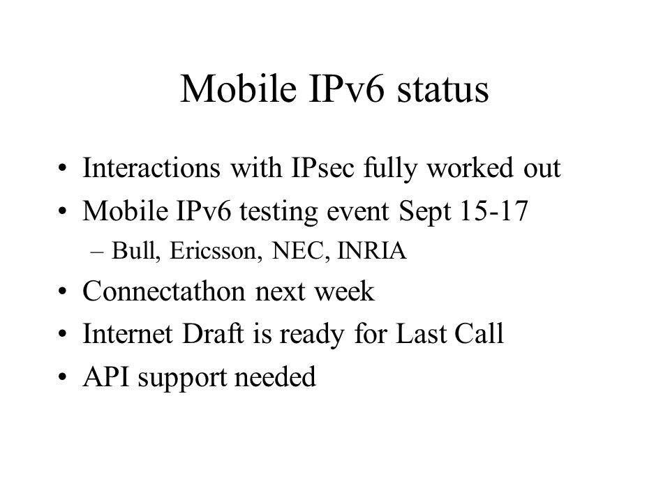 Mobile IPv6 status Interactions with IPsec fully worked out Mobile IPv6 testing event Sept 15-17 –Bull, Ericsson, NEC, INRIA Connectathon next week Internet Draft is ready for Last Call API support needed