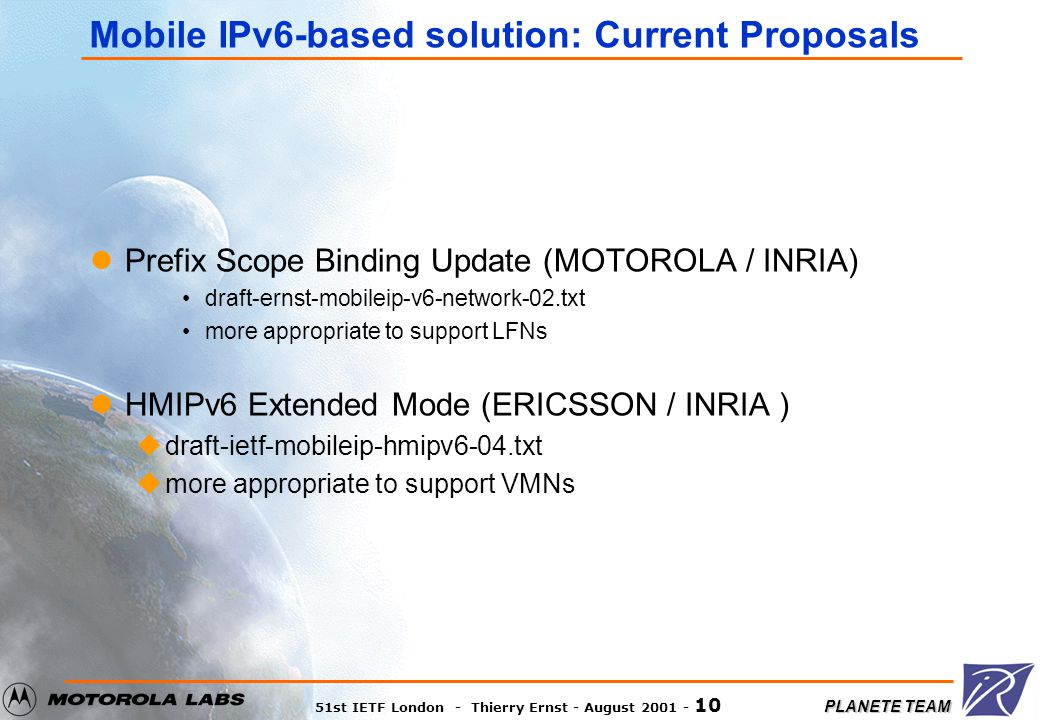 PLANETE TEAM 51st IETF London - Thierry Ernst - August 2001 - 10 Mobile IPv6-based solution: Current Proposals Prefix Scope Binding Update (MOTOROLA /