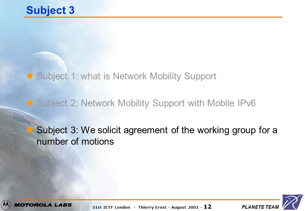 PLANETE TEAM 51st IETF London - Thierry Ernst - August 2001 - 12 Subject 3 Subject 1: what is Network Mobility Support Subject 2: Network Mobility Support with Mobile IPv6 Subject 3: We solicit agreement of the working group for a number of motions