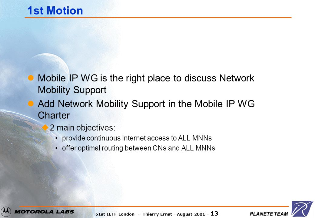 PLANETE TEAM 51st IETF London - Thierry Ernst - August 2001 - 13 1st Motion Mobile IP WG is the right place to discuss Network Mobility Support Add Network Mobility Support in the Mobile IP WG Charter u2 main objectives: provide continuous Internet access to ALL MNNs offer optimal routing between CNs and ALL MNNs