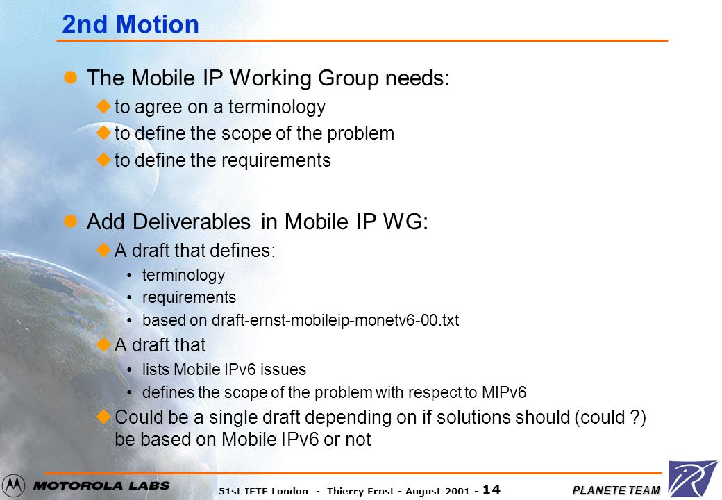 PLANETE TEAM 51st IETF London - Thierry Ernst - August 2001 - 14 2nd Motion The Mobile IP Working Group needs: uto agree on a terminology uto define the scope of the problem uto define the requirements Add Deliverables in Mobile IP WG: uA draft that defines: terminology requirements based on draft-ernst-mobileip-monetv6-00.txt uA draft that lists Mobile IPv6 issues defines the scope of the problem with respect to MIPv6 uCould be a single draft depending on if solutions should (could ?) be based on Mobile IPv6 or not