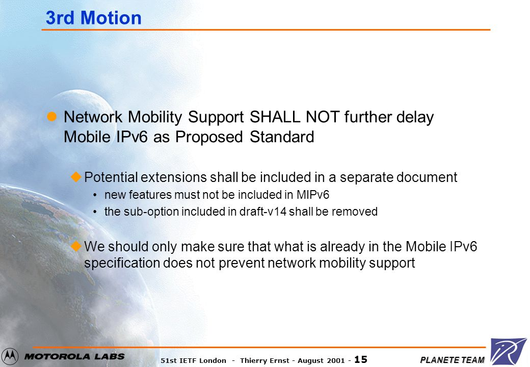 PLANETE TEAM 51st IETF London - Thierry Ernst - August 2001 - 15 3rd Motion Network Mobility Support SHALL NOT further delay Mobile IPv6 as Proposed S