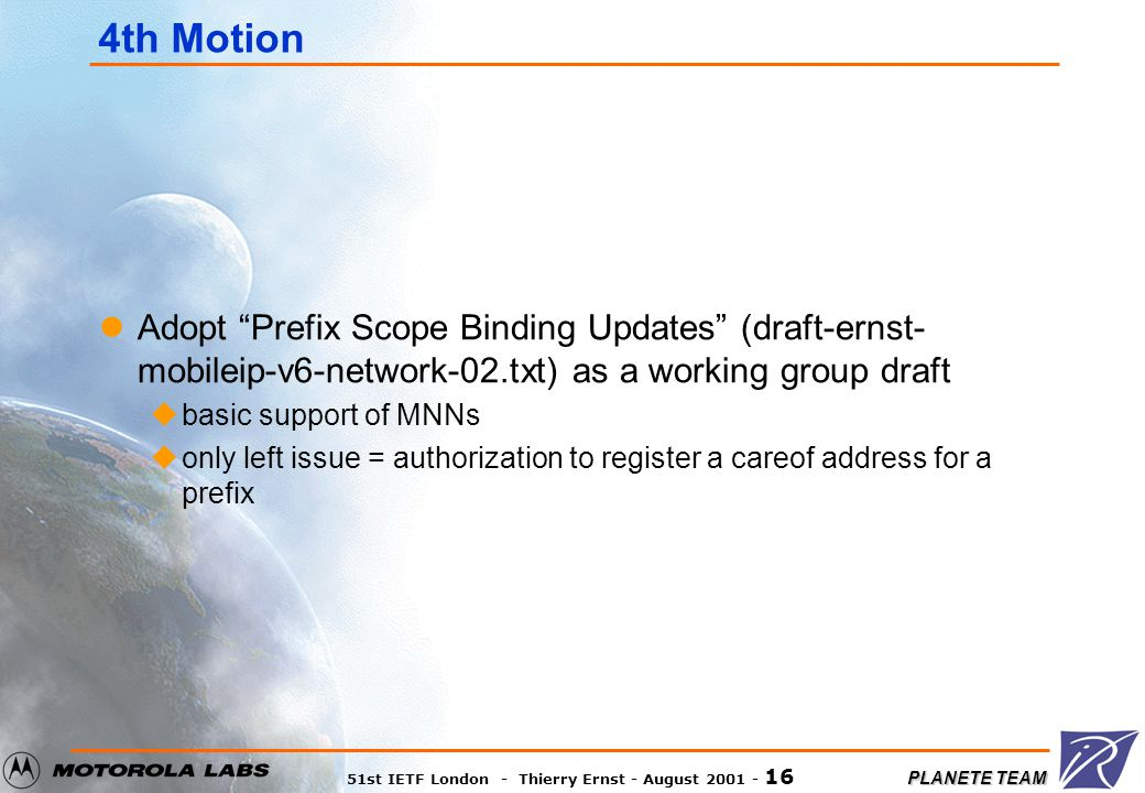 PLANETE TEAM 51st IETF London - Thierry Ernst - August 2001 - 16 4th Motion Adopt Prefix Scope Binding Updates (draft-ernst- mobileip-v6-network-02.txt) as a working group draft ubasic support of MNNs uonly left issue = authorization to register a careof address for a prefix