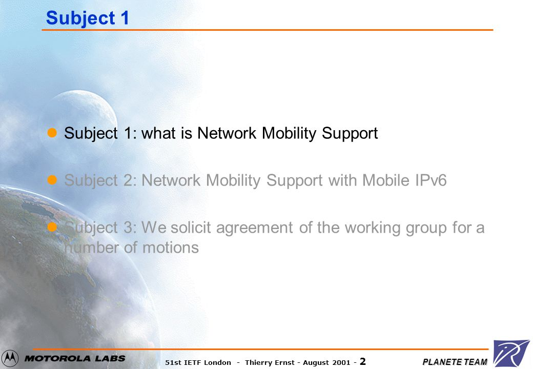 PLANETE TEAM 51st IETF London - Thierry Ernst - August 2001 - 2 Subject 1 Subject 1: what is Network Mobility Support Subject 2: Network Mobility Support with Mobile IPv6 Subject 3: We solicit agreement of the working group for a number of motions