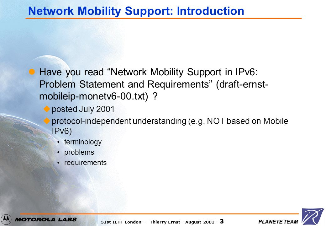 """PLANETE TEAM 51st IETF London - Thierry Ernst - August 2001 - 3 Network Mobility Support: Introduction Have you read """"Network Mobility Support in IPv6"""