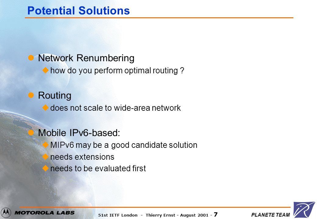 PLANETE TEAM 51st IETF London - Thierry Ernst - August 2001 - 8 Mobile IPv6-based solution: issues There is no explicit support of mobile networks in the Mobile IPv6 specification.