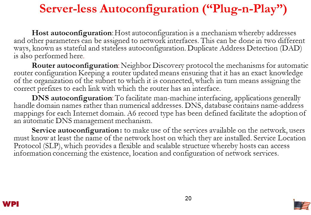 20 Server-less Autoconfiguration ( Plug-n-Play ) Host autoconfiguration: Host autoconfiguration is a mechanism whereby addresses and other parameters can be assigned to network interfaces.