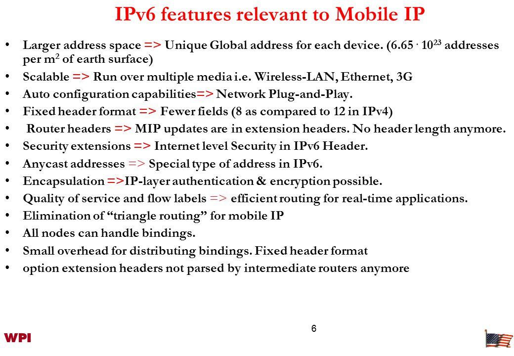 6 IPv6 features relevant to Mobile IP Larger address space => Unique Global address for each device.