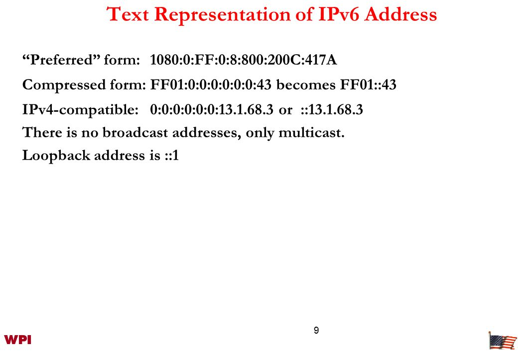 9 Text Representation of IPv6 Address Preferred form:1080:0:FF:0:8:800:200C:417A Compressed form:FF01:0:0:0:0:0:0:43 becomes FF01::43 IPv4-compatible:0:0:0:0:0:0:13.1.68.3 or ::13.1.68.3 There is no broadcast addresses, only multicast.
