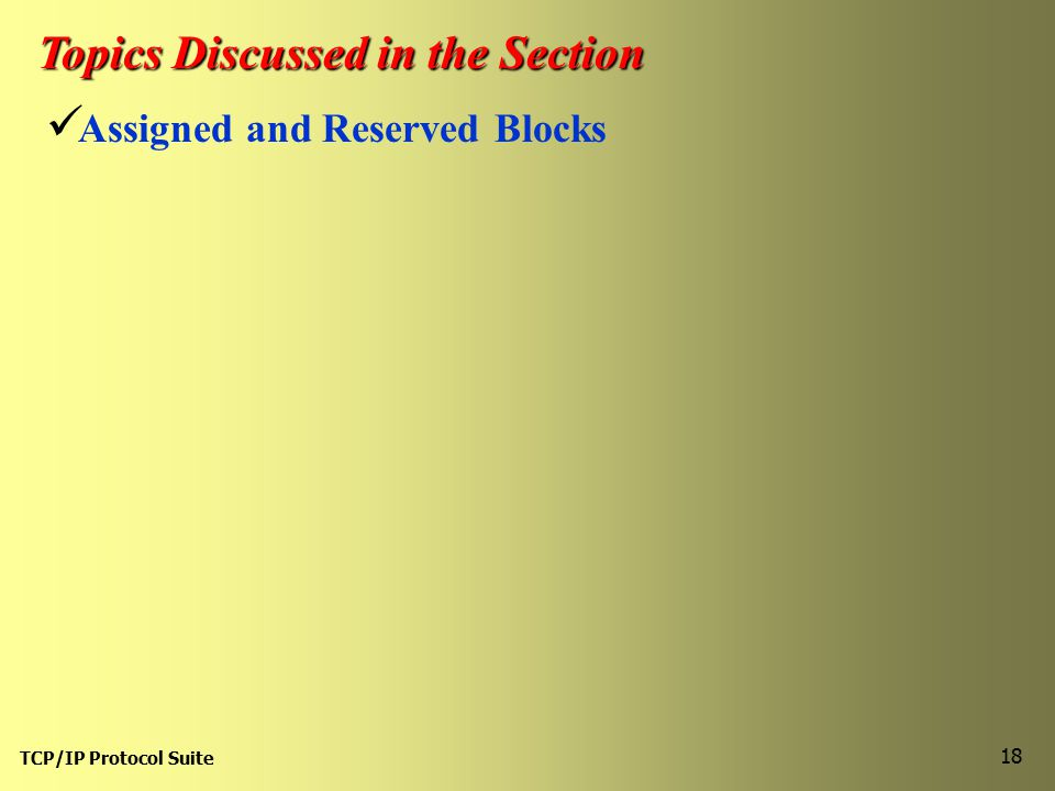 TCP/IP Protocol Suite 18 Topics Discussed in the Section Assigned and Reserved Blocks