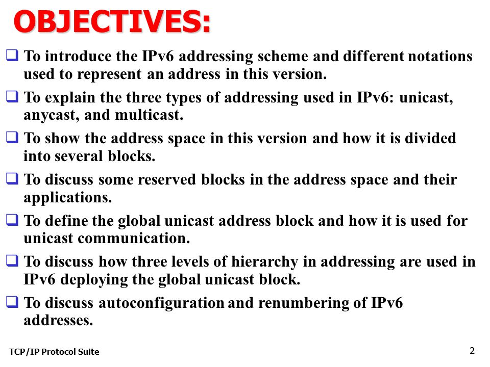 TCP/IP Protocol Suite 2OBJECTIVES:  To introduce the IPv6 addressing scheme and different notations used to represent an address in this version.