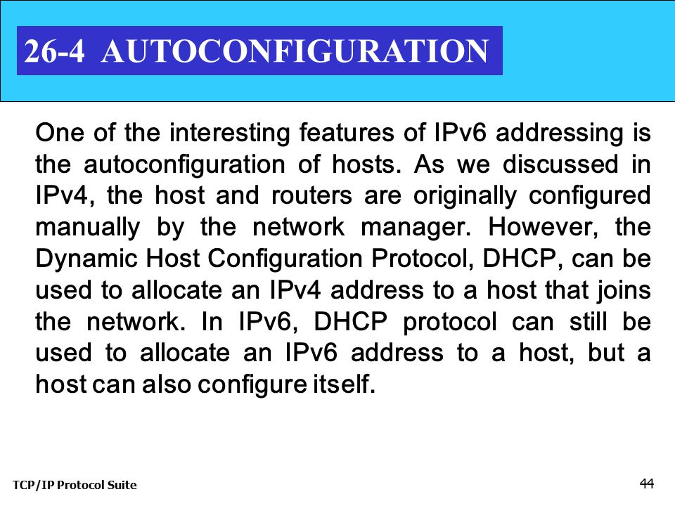TCP/IP Protocol Suite 44 26-4 AUTOCONFIGURATION One of the interesting features of IPv6 addressing is the autoconfiguration of hosts.