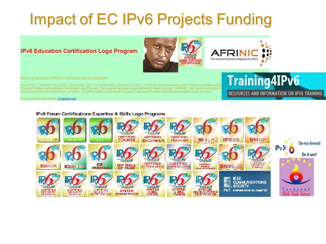 Impact of EC IPv6 Projects Funding IPv6 Education Certification Logo Program Mukom Akong Tamon, AFRINIC's Training Manager and lead trainer MAURITIUS - PENANG, MALAYSIA – SAN JOSE, USA - LUXEMBOURG, November 30, 2012 – The IPv6 Forum Education Logo Program Committee releases a new program; The IPv6 Education System Administration Certification Logo Program.