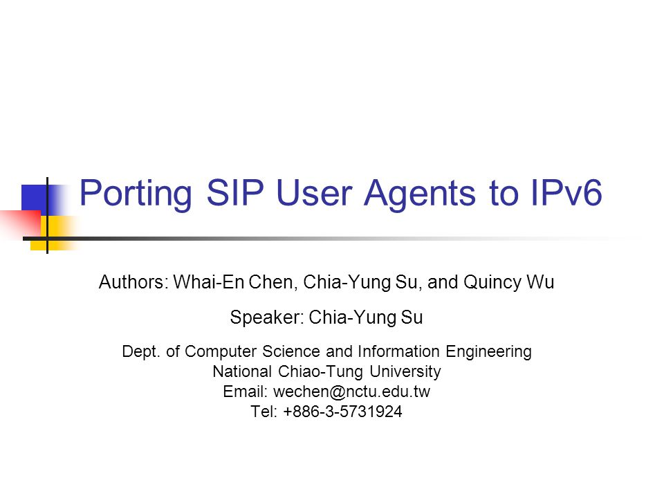 Porting SIP User Agents to IPv6 Authors: Whai-En Chen, Chia-Yung Su, and Quincy Wu Speaker: Chia-Yung Su Dept.