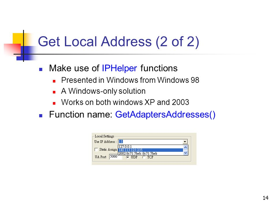 14 Get Local Address (2 of 2) Make use of IPHelper functions Presented in Windows from Windows 98 A Windows-only solution Works on both windows XP and 2003 Function name: GetAdaptersAddresses()