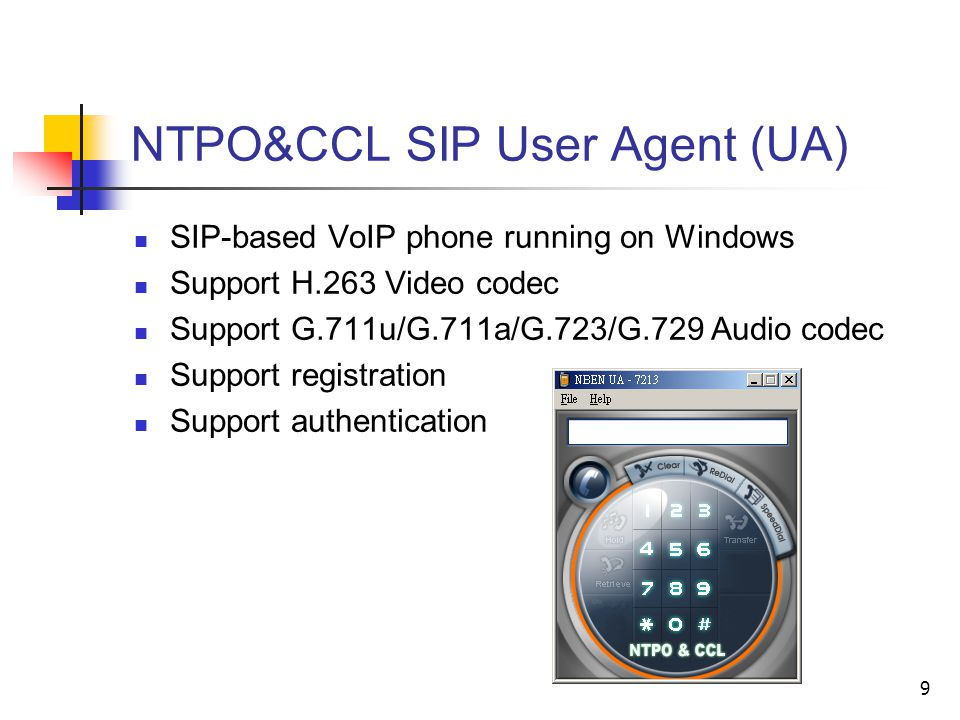 9 NTPO&CCL SIP User Agent (UA) SIP-based VoIP phone running on Windows Support H.263 Video codec Support G.711u/G.711a/G.723/G.729 Audio codec Support