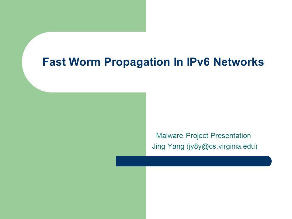 Fast Worm Propagation In IPv6 Networks Malware Project Presentation Jing Yang (jy8y@cs.virginia.edu)