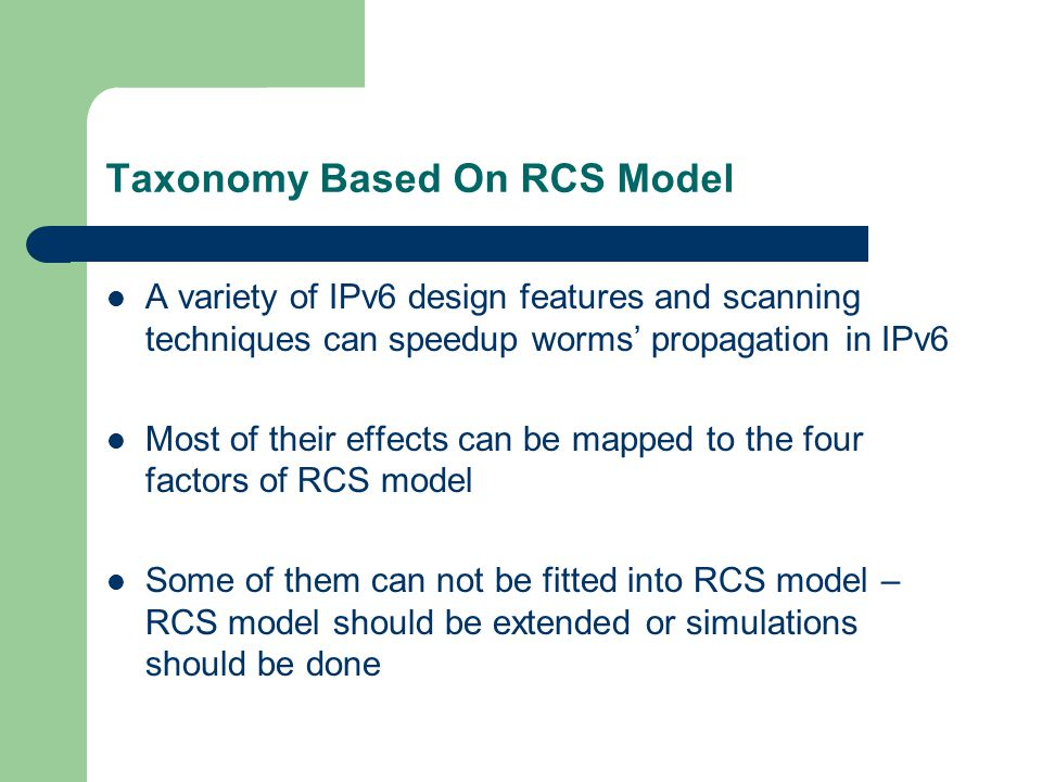 Taxonomy Based On RCS Model A variety of IPv6 design features and scanning techniques can speedup worms' propagation in IPv6 Most of their effects can