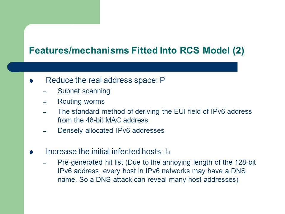 Features/mechanisms Fitted Into RCS Model (2) Reduce the real address space: P – Subnet scanning – Routing worms – The standard method of deriving the