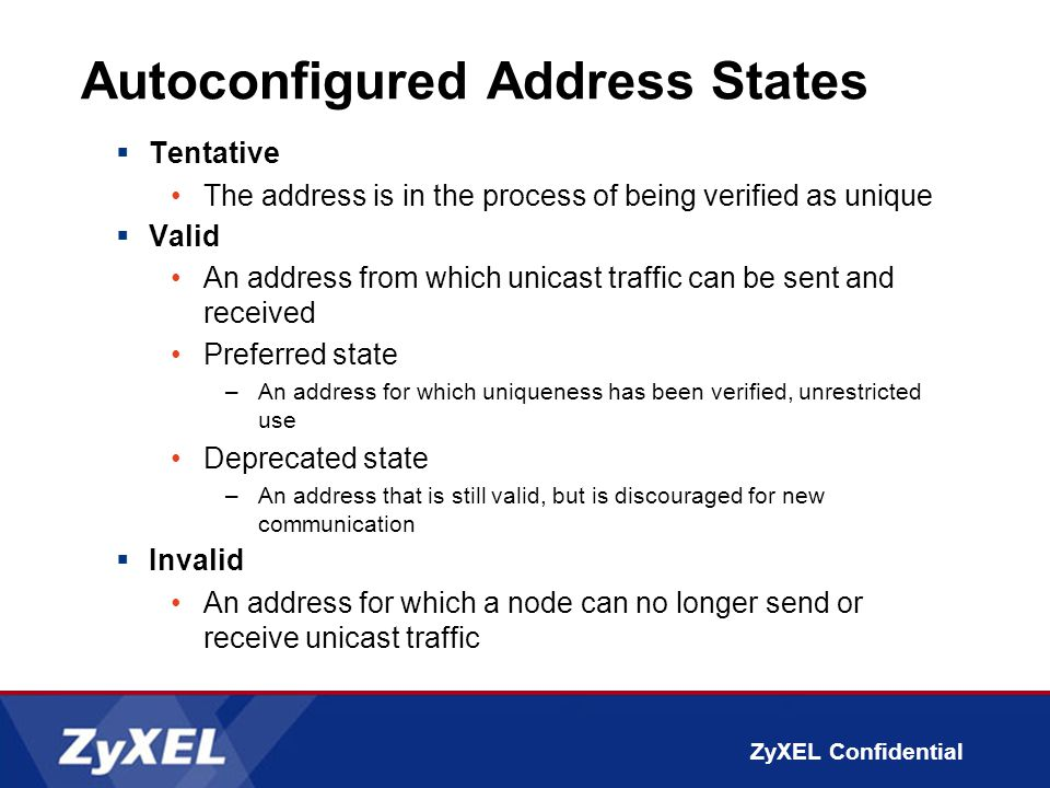 ZyXEL Confidential Autoconfigured Address States  Tentative The address is in the process of being verified as unique  Valid An address from which unicast traffic can be sent and received Preferred state –An address for which uniqueness has been verified, unrestricted use Deprecated state –An address that is still valid, but is discouraged for new communication  Invalid An address for which a node can no longer send or receive unicast traffic