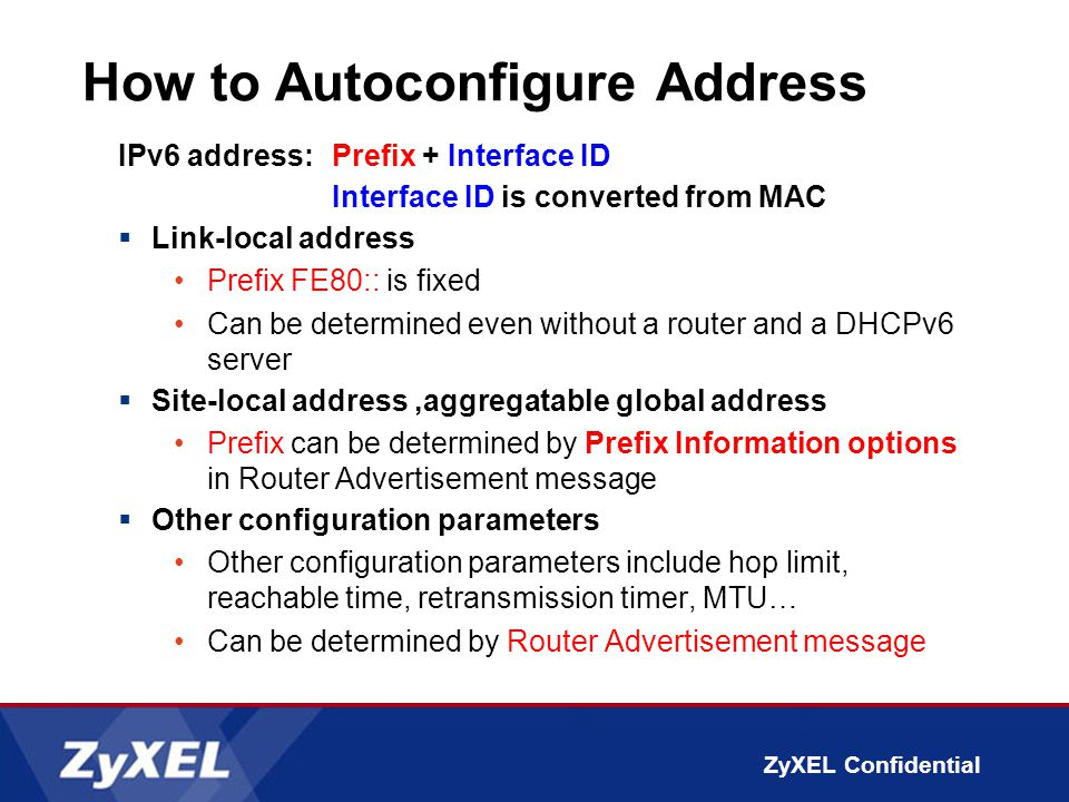 ZyXEL Confidential How to Autoconfigure Address IPv6 address:Prefix + Interface ID Interface ID is converted from MAC  Link-local address Prefix FE80:: is fixed Can be determined even without a router and a DHCPv6 server  Site-local address,aggregatable global address Prefix can be determined by Prefix Information options in Router Advertisement message  Other configuration parameters Other configuration parameters include hop limit, reachable time, retransmission timer, MTU… Can be determined by Router Advertisement message