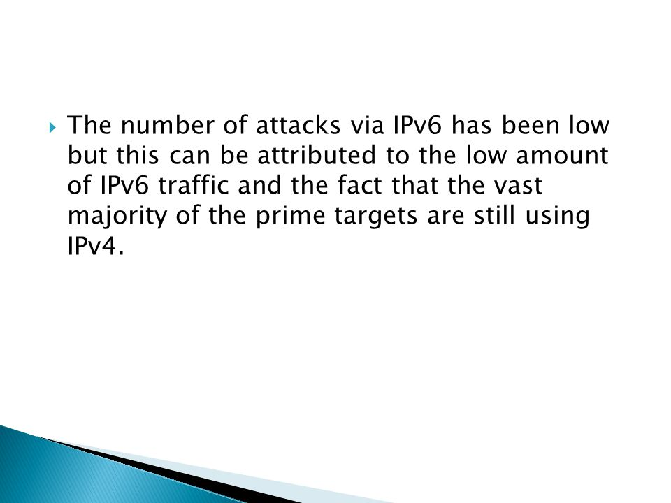  The number of attacks via IPv6 has been low but this can be attributed to the low amount of IPv6 traffic and the fact that the vast majority of the prime targets are still using IPv4.