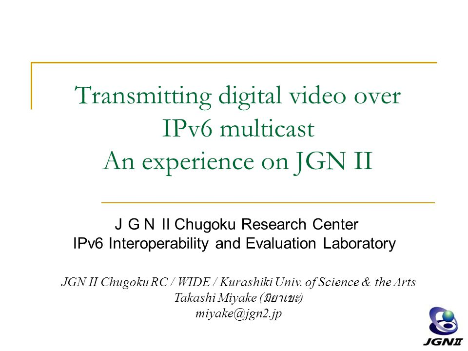 Transmitting digital video over IPv6 multicast An experience on JGN II JGN II Chugoku Research Center IPv6 Interoperability and Evaluation Laboratory JGN II Chugoku RC / WIDE / Kurashiki Univ.