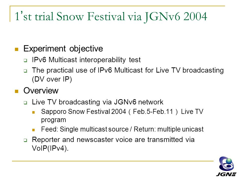 1 ' st trial Snow Festival via JGNv6 2004 Experiment objective  IPv6 Multicast interoperability test  The practical use of IPv6 Multicast for Live TV broadcasting (DV over IP) Overview  Live TV broadcasting via JGNv6 network Sapporo Snow Festival 2004 ( Feb.5-Feb.11 ) Live TV program Feed: Single multicast source / Return: multiple unicast  Reporter and newscaster voice are transmitted via VoIP(IPv4).