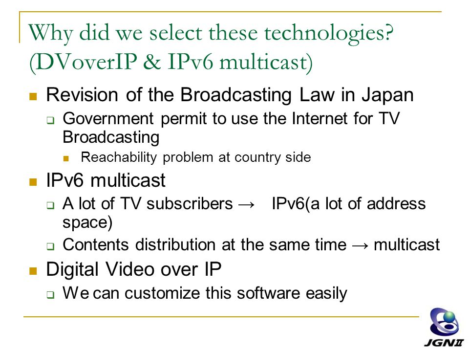 Why did we select these technologies? (DVoverIP & IPv6 multicast) Revision of the Broadcasting Law in Japan  Government permit to use the Internet fo
