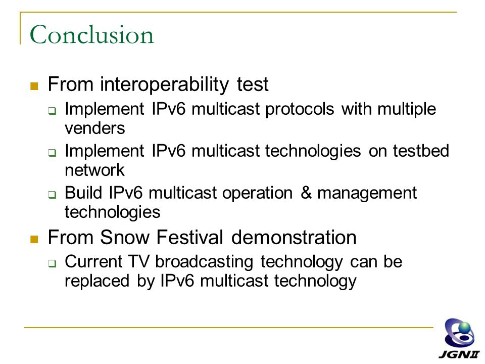 Conclusion From interoperability test  Implement IPv6 multicast protocols with multiple venders  Implement IPv6 multicast technologies on testbed network  Build IPv6 multicast operation & management technologies From Snow Festival demonstration  Current TV broadcasting technology can be replaced by IPv6 multicast technology