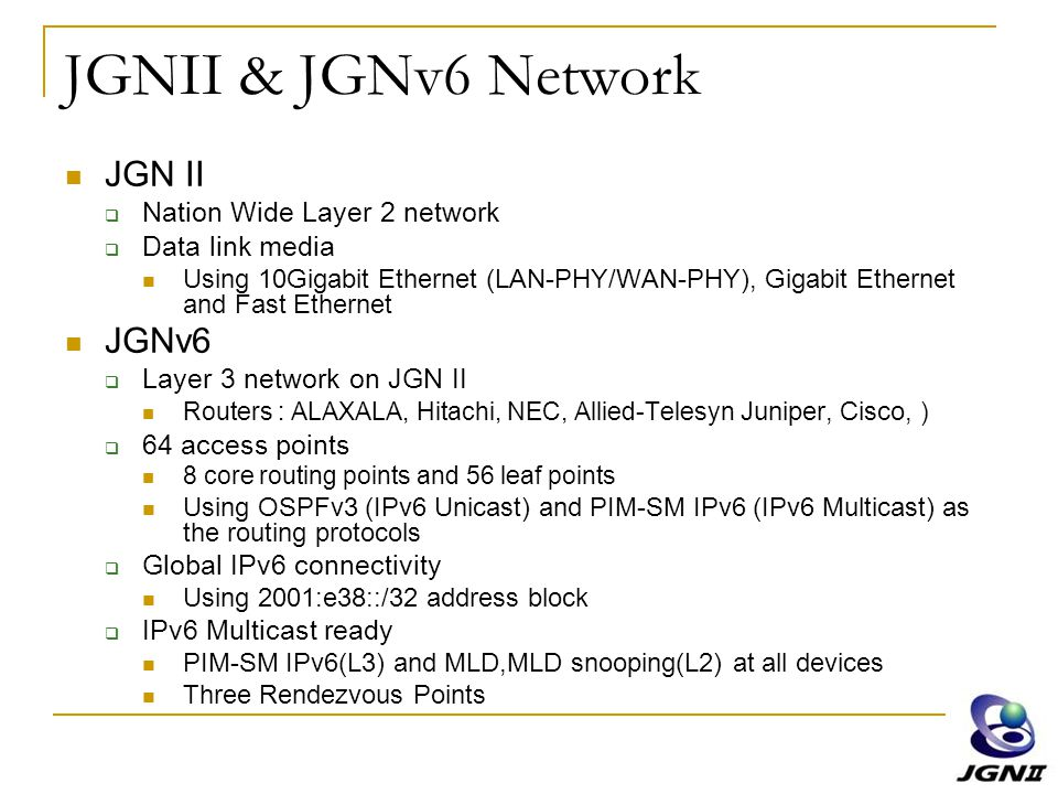 JGNII & JGNv6 Network JGN II  Nation Wide Layer 2 network  Data link media Using 10Gigabit Ethernet (LAN-PHY/WAN-PHY), Gigabit Ethernet and Fast Eth