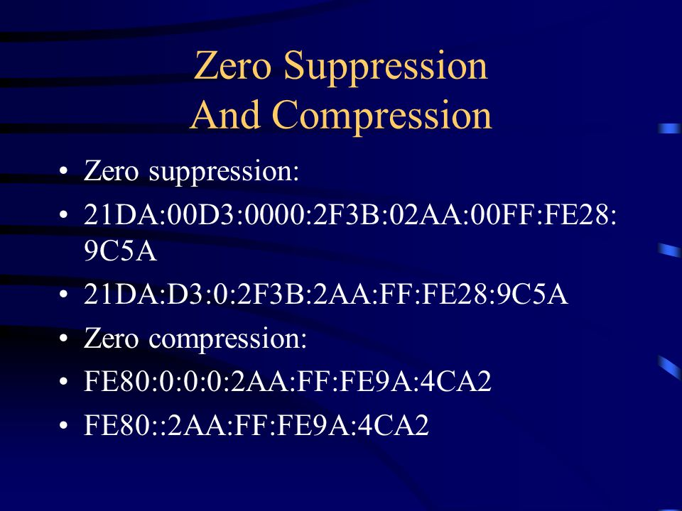 Zero Suppression And Compression Zero suppression: 21DA:00D3:0000:2F3B:02AA:00FF:FE28: 9C5A 21DA:D3:0:2F3B:2AA:FF:FE28:9C5A Zero compression: FE80:0:0:0:2AA:FF:FE9A:4CA2 FE80::2AA:FF:FE9A:4CA2