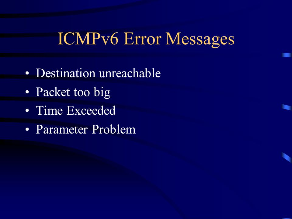 ICMPv6 Error Messages Destination unreachable Packet too big Time Exceeded Parameter Problem