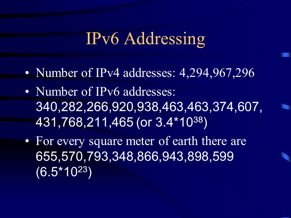 IPv6 Addressing Number of IPv4 addresses: 4,294,967,296 Number of IPv6 addresses: 340,282,266,920,938,463,463,374,607, 431,768,211,465 (or 3.4*10 38 ) For every square meter of earth there are 655,570,793,348,866,943,898,599 (6.5*10 23 )