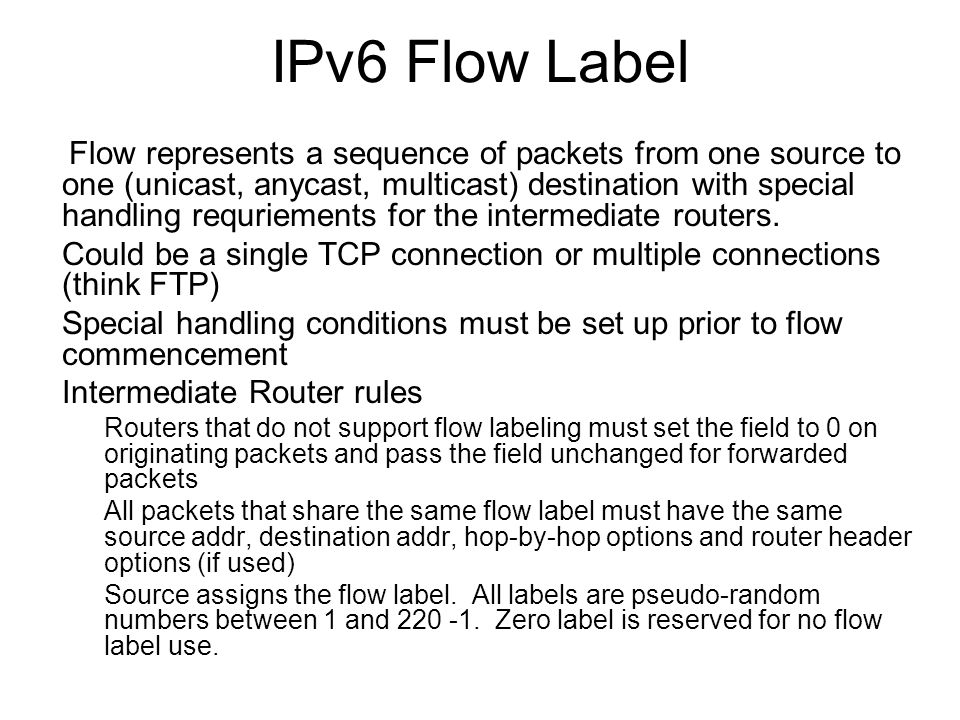 IPv6 Flow Label Flow represents a sequence of packets from one source to one (unicast, anycast, multicast) destination with special handling requriements for the intermediate routers.