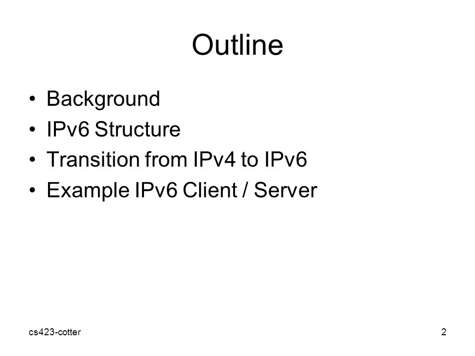 Outline Background IPv6 Structure Transition from IPv4 to IPv6 Example IPv6 Client / Server cs423-cotter2
