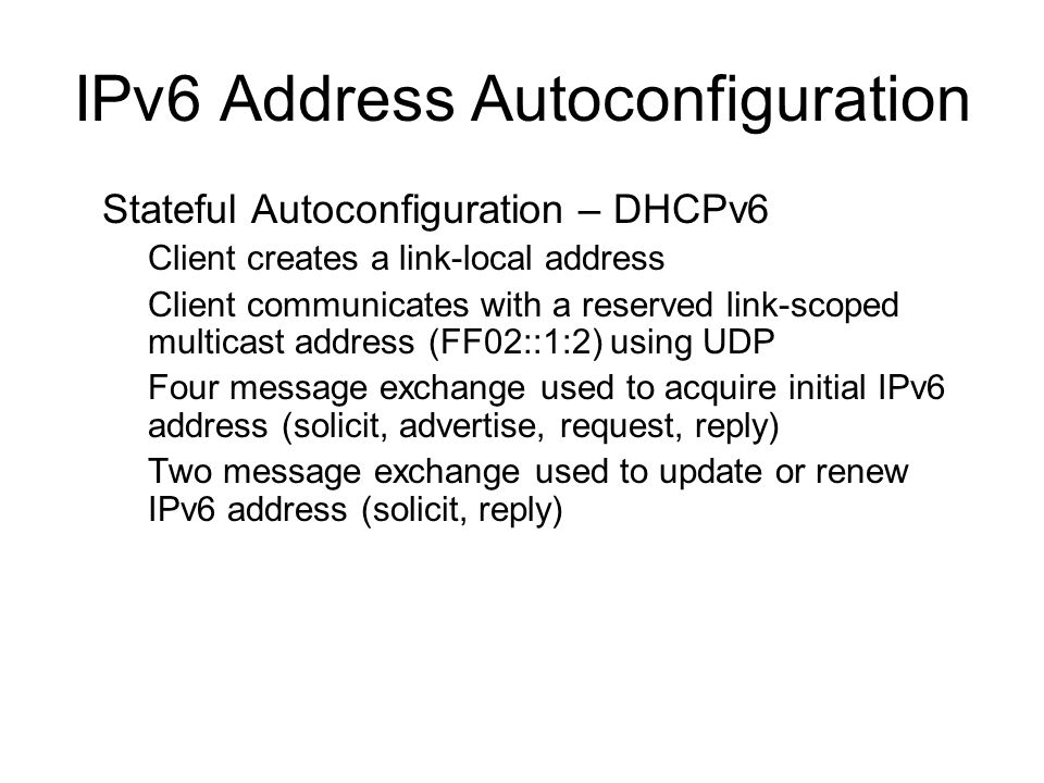 IPv6 Address Autoconfiguration Stateful Autoconfiguration – DHCPv6 –Client creates a link-local address –Client communicates with a reserved link-scoped multicast address (FF02::1:2) using UDP –Four message exchange used to acquire initial IPv6 address (solicit, advertise, request, reply) –Two message exchange used to update or renew IPv6 address (solicit, reply)