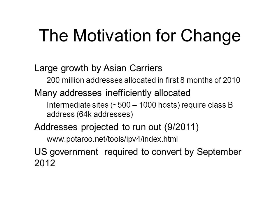 4 The Motivation for Change Large growth by Asian Carriers 200 million addresses allocated in first 8 months of 2010 Many addresses inefficiently allocated Intermediate sites (~500 – 1000 hosts) require class B address (64k addresses) Addresses projected to run out (9/2011) www.potaroo.net/tools/ipv4/index.html US government required to convert by September 2012