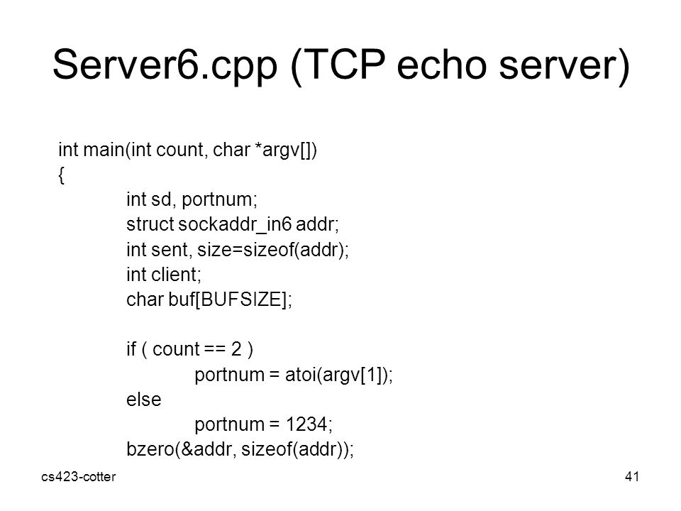 cs423-cotter41 Server6.cpp (TCP echo server) int main(int count, char *argv[]) { int sd, portnum; struct sockaddr_in6 addr; int sent, size=sizeof(addr