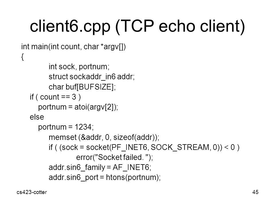 cs423-cotter45 client6.cpp (TCP echo client) int main(int count, char *argv[]) { int sock, portnum; struct sockaddr_in6 addr; char buf[BUFSIZE]; if ( count == 3 ) portnum = atoi(argv[2]); else portnum = 1234; memset (&addr, 0, sizeof(addr)); if ( (sock = socket(PF_INET6, SOCK_STREAM, 0)) < 0 ) error( Socket failed.