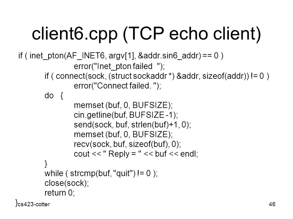 cs423-cotter46 client6.cpp (TCP echo client) if ( inet_pton(AF_INET6, argv[1], &addr.sin6_addr) == 0 ) error( Inet_pton failed ); if ( connect(sock, (struct sockaddr *) &addr, sizeof(addr)) != 0 ) error( Connect failed.