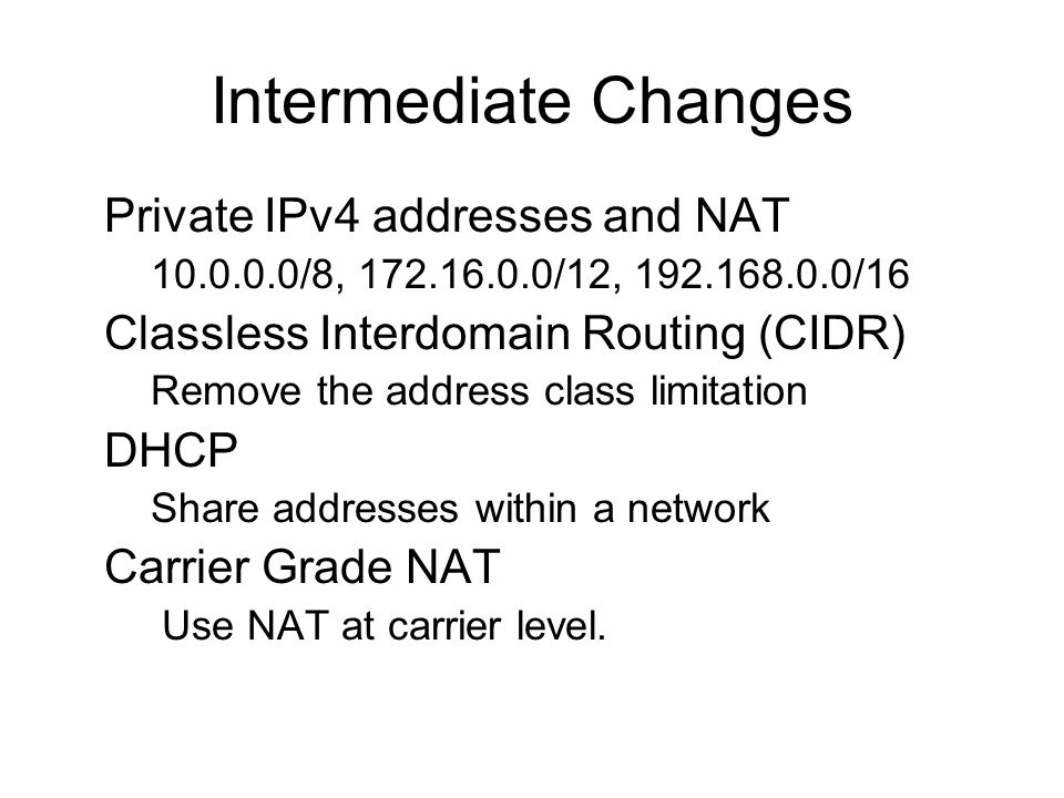 Intermediate Changes Private IPv4 addresses and NAT –10.0.0.0/8, 172.16.0.0/12, 192.168.0.0/16 Classless Interdomain Routing (CIDR) –Remove the address class limitation DHCP –Share addresses within a network Carrier Grade NAT – Use NAT at carrier level.